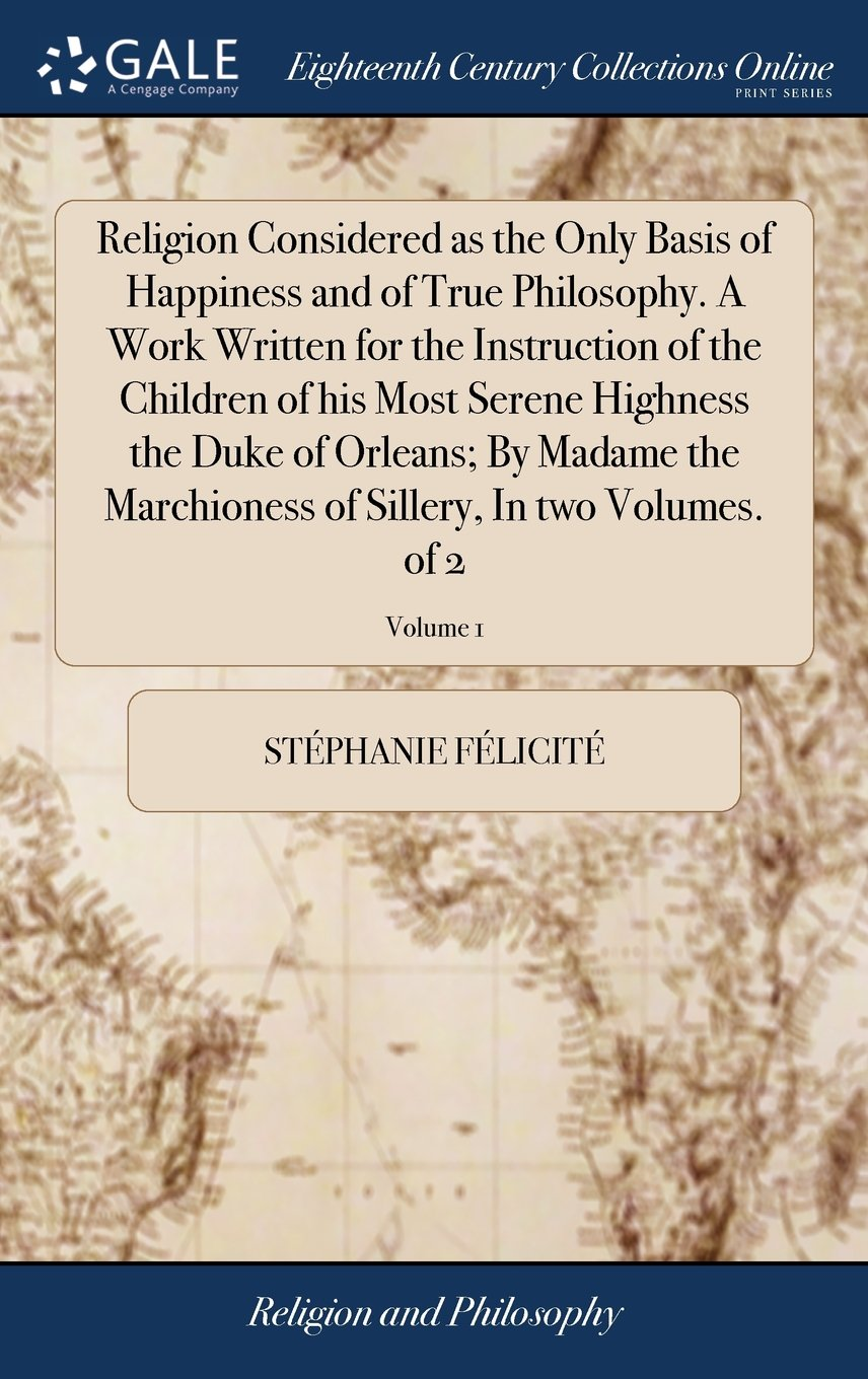 Religion Considered as the Only Basis of Happiness and of True Philosophy. a Work Written for the Instruction of the Children of His Most Serene ... of Sillery, in Two Volumes. of 2; Volume 1 pdf