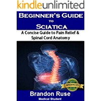 Beginner's Guide to Sciatica Pain Relief: A Concise Guide to Pain Relief & Spinal Cord Anatomy