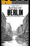 Battle of Berlin - World War II: A History From Beginning to End (World War 2 Battles Book 9)