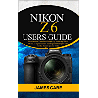 Nikon Z6 Users Guide : The Complete User Guide for Quickly Mastering Nikon Z6 and Z7 digital camerafrom Beginner to… book cover