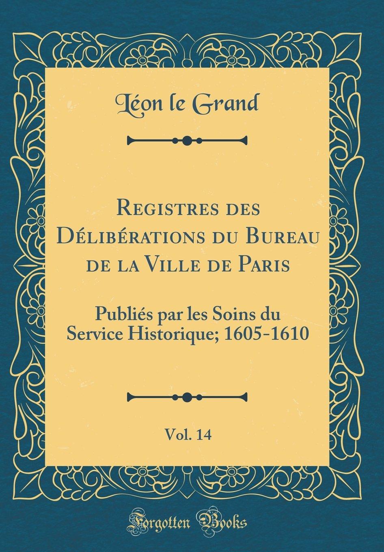 Registres des Délibérations du Bureau de la Ville de Paris, Vol. 14: Publiés par les Soins du Service Historique; 1605-1610 (Classic Reprint) (French Edition) ebook