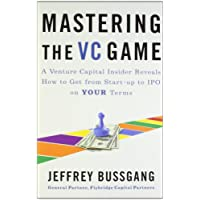 Mastering the VC Game : A Venture Capital Insider Reveals How to Get from Start-up to IPO on Your Terms