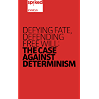 Defying Fate, Defending Free Will: The Case Against Determinism (spiked essays Book 1)