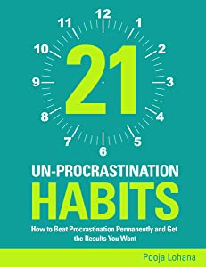 21 Un-Procrastination Habits: How to Beat Procrastination Permanently and Get the Results You Want