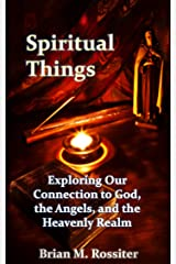 Spiritual Things: Exploring Our Connection to God, the Angels, and the Heavenly Realm Kindle Edition