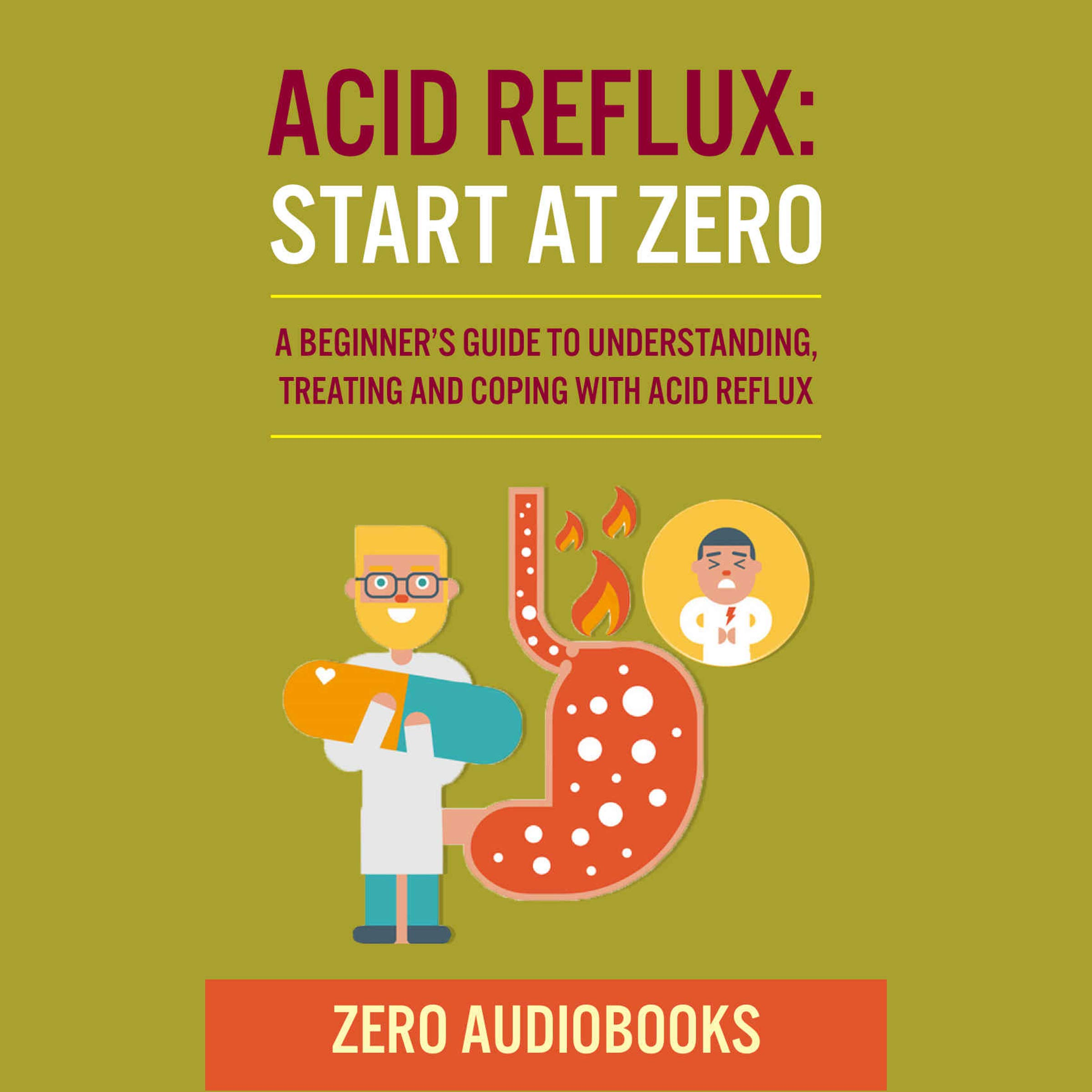 Acid Reflux  Start At Zero  A Beginner's Guide To Understanding Treating And Coping With Acid Reflux