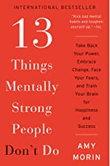 13 Things Mentally Strong People Don't Do: Take Back Your Power, Embrace Change, Face Your Fears, and Train Your Brain for Happiness and Success Kindle Edition