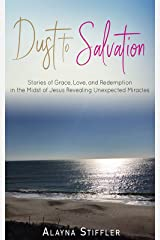 Dust to Salvation: Stories of Grace, Love, and Redemption in the Midst of Jesus Revealing Unexpected Miracles Kindle Edition
