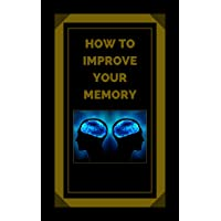 HOW TO IMPROVE YOUR MEMORY: Keys to strengthen your memory to the fullest! (THE POWER OF THE MIND Book 5)
