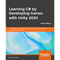 Learning C# by Developing Games with Unity 2020 - Fifth Edition: An enjoyable and intuitive approach to getting started with C# programming and Unity