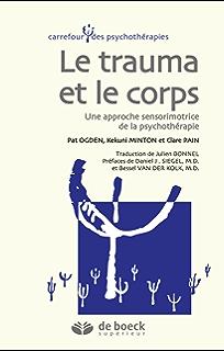 Le trauma et le corps : Une approche sensorimotrice de la psychothérapie (Carrefour des psychothérapies