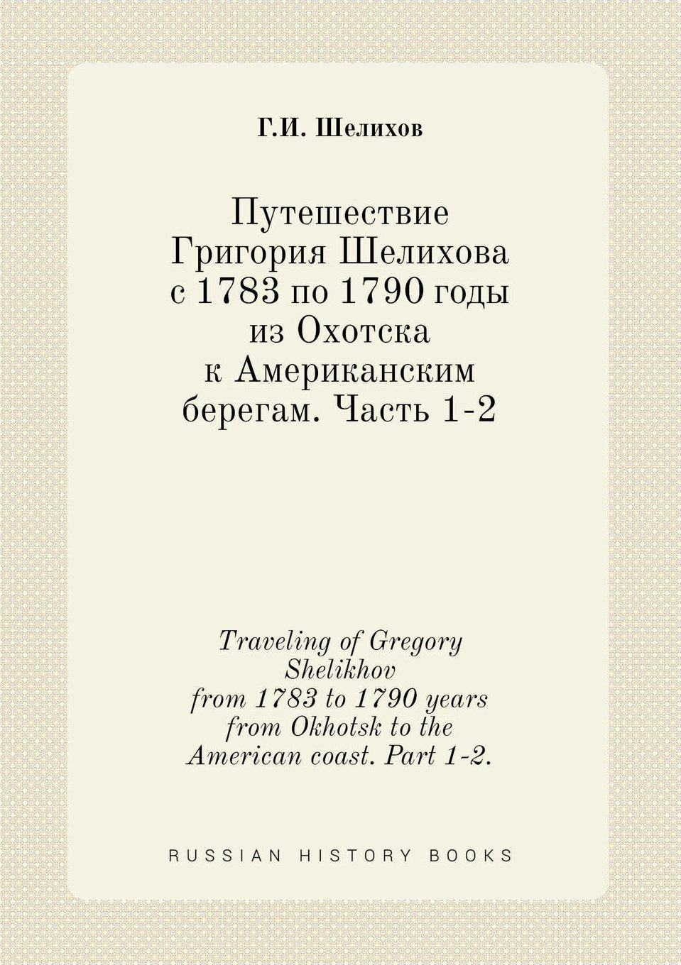 Download Traveling of Gregory Shelikhov from 1783 to 1790 years from Okhotsk to the American coast. Part 1-2. (Russian Edition) pdf epub