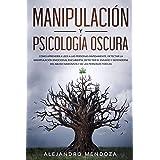 Manipulación y Psicología Oscura: Cómo aprender a leer a las personas, detectar la manipulación emocional encubierta, detecta