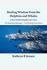 Healing Wisdom From the Dolphins and Whales: A Blue Dolphin Handbook for Peace Kindle Edition
