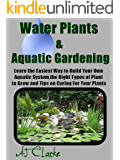"Water Plants & Aquatic Gardening ""Learn the Easiest Way to Build Your Own Aquatic System, the Right Types of Plant to Grow and Tips on Caring For Your Plants"""