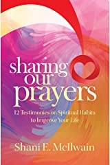 Sharing Our Prayers: 12 Testimonies on Spiritual Habits to Improve Your Life Kindle Edition