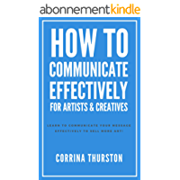 How To Communicate Effectively: For Artists & Creatives (English Edition)