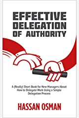 Effective Delegation of Authority: A (Really) Short Book for New Managers About How to Delegate Work Using a Simple Delegation Process Kindle Edition