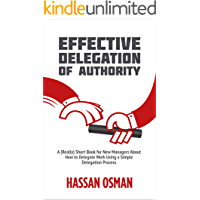 Effective Delegation of Authority: A (Really) Short Book for New Managers About How to Delegate Work Using a Simple…