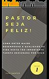 Pastor Seja Feliz!: Como obter maior desempenho e qualidade de vida nesta tão importante tarefa designada por Deus?