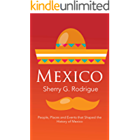 Mexico: People, Places and Events that Shaped the History of Mexico