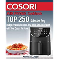 COSORI AIR FRYER Cookbook: TOP 250 Quick And Easy Budget Friendly Recipes. Fry, Bake, Grill, and Roast with Your COSORI…