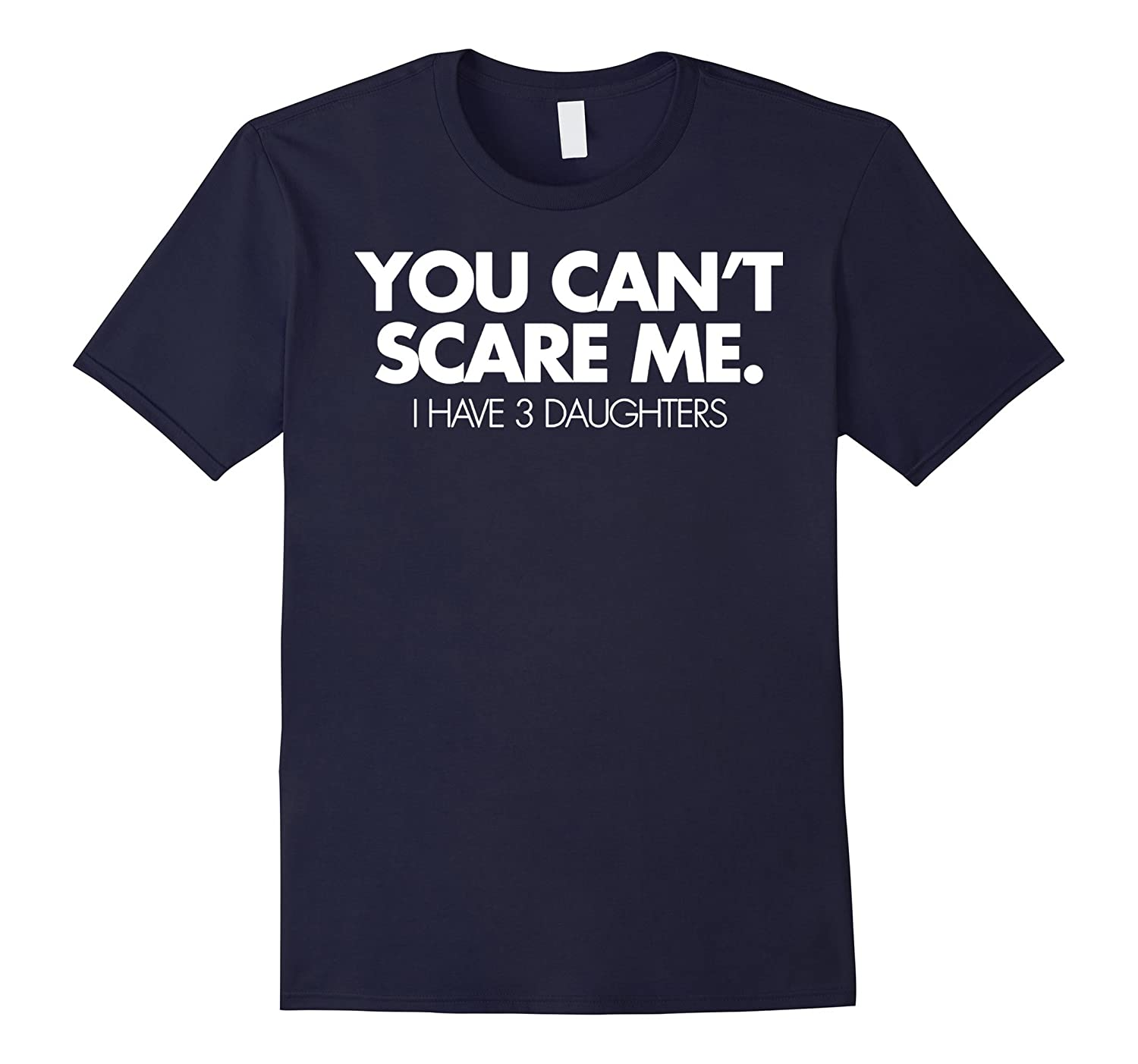 You Cant Scare Me I Have 3 Daughters Funny Family Dad Shirt-PL