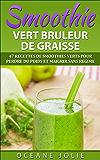 SMOOTHIE VERT BRULEUR DE GRAISSE: 47 Recettes de Smoothies Verts pour Perdre du Poids et Maigrir sans régime (47 recettes pour etre en bonne santé t. 1)