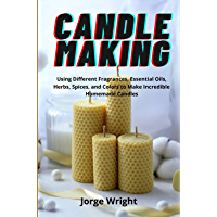 Candle Making: Using Different Fragrances, Essential Oils, Herbs, Spices, and Colors to Make Incredible Homemade Candles…