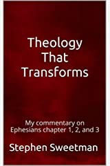 Theology That Transforms: My commentary on Ephesians chapter 1, 2, and 3 Kindle Edition