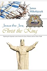 Jesus the Jew, Christ the King: Exploring the hypostatic union between the Jesus of history and the Christ of faith Hardcover