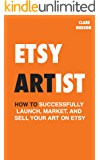 Etsy Artist: How to successfully launch, market and sell your art on Etsy