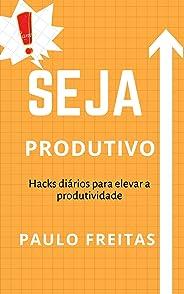 Seja Produtivo: Hacks diários para elevar a produtividade
