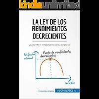 La ley de los rendimientos decrecientes: Aumente el rendimiento de su negocio (Gestión y Marketing)
