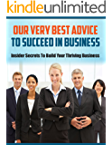 Our Very Best Advice To Succeed In Business: Insider Secrets To Build Your Thriving Business