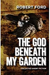 The God Beneath My Garden: Short Horror Fiction of Robert Ford Kindle Edition