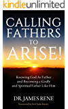 Calling Fathers To Arise!: Knowing God As Father and Becoming a Godly and Spiritual Father Like Him