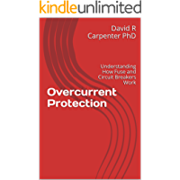 Overcurrent Protection: Understanding How Fuse and Circuit Breakers Work (Fundamentals of Electrical Design Book 1)