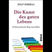 Die Kunst des guten Lebens: 52 überraschende Wege zum Glück (German Edition)