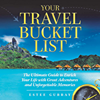 Your Travel Bucket List: The Ultimate Guide to Enrich Your Life with Great Adventures and Unforgettable Memories