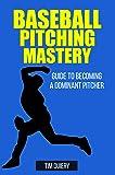 Baseball Pitching Mastery: Guide To Becoming A Dominant Pitcher ((Baseball Book, Baseball Pitching, Pitcher, Baseball Mechanics)) (English Edition)