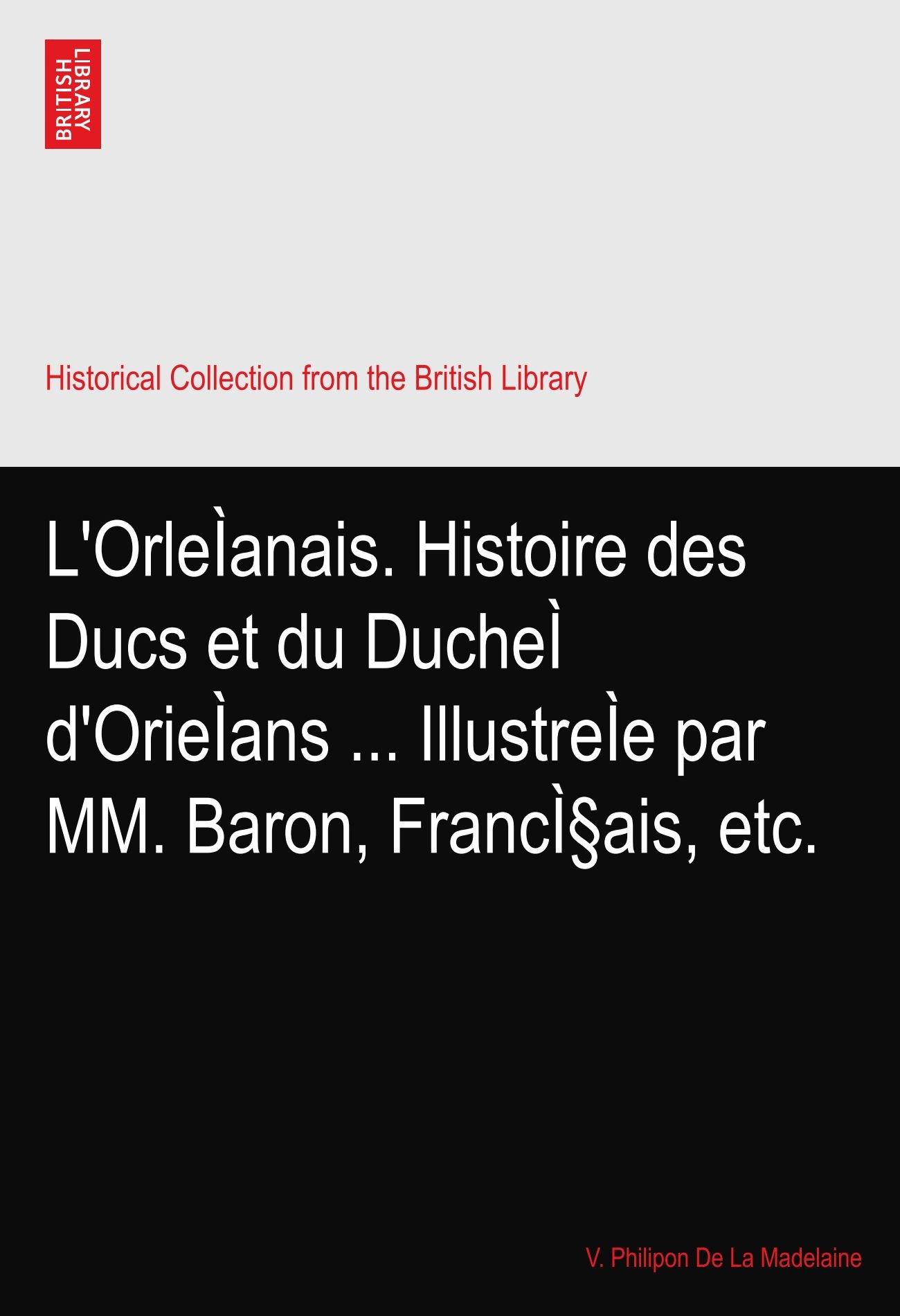L'OrleÌanais. Histoire des Ducs et du DucheÌ d'OrieÌans ... IllustreÌe par MM. Baron, Français, etc. pdf epub