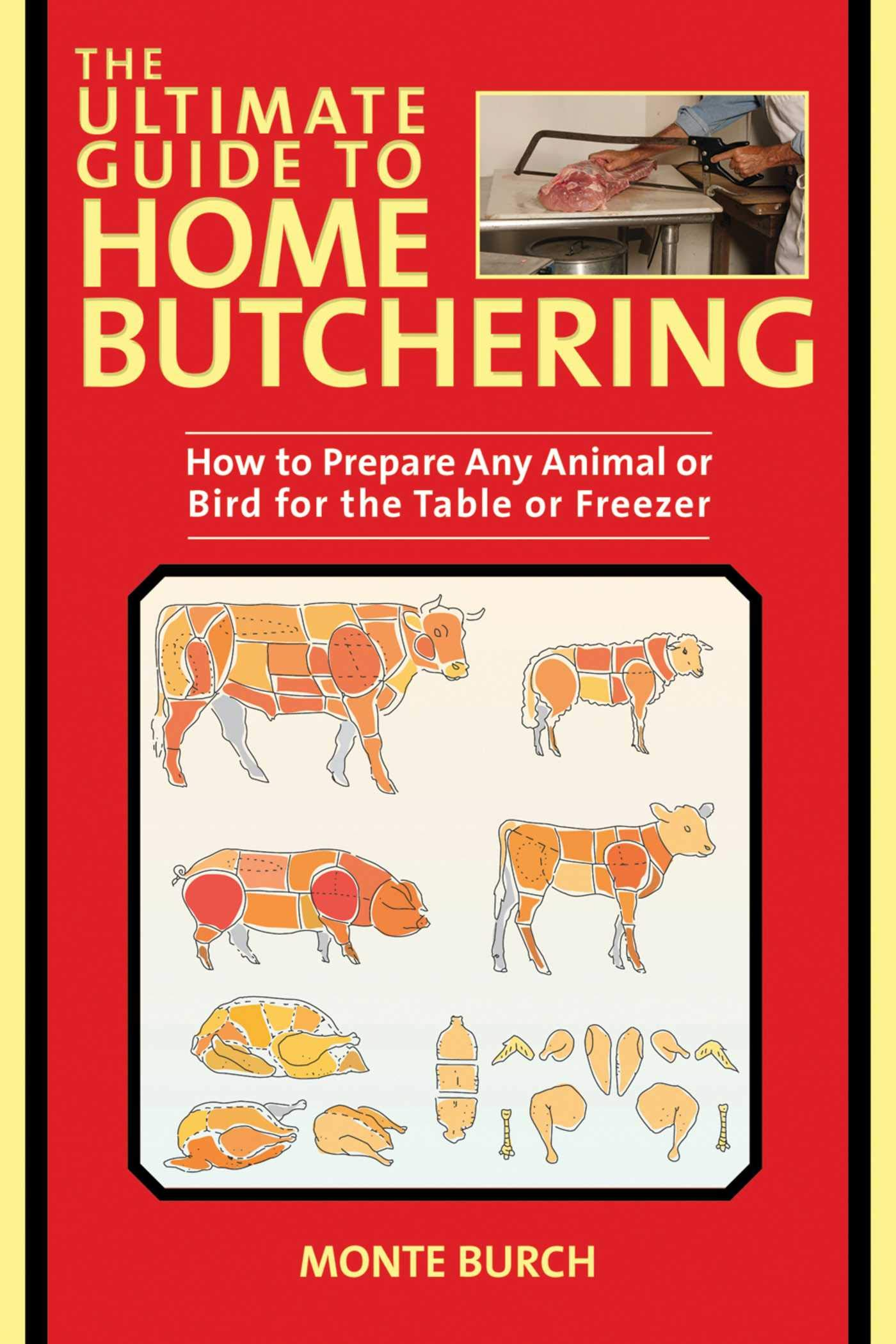 The Ultimate Guide To Home Butchering  How To Prepare Any Animal Or Bird For The Table Or Freezer