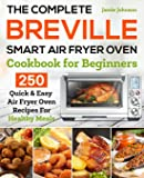 The Complete Breville Smart Air Fryer Oven Cookbook for Beginners: 250 Quick & Easy Air Fryer Oven Recipes for Healthy…