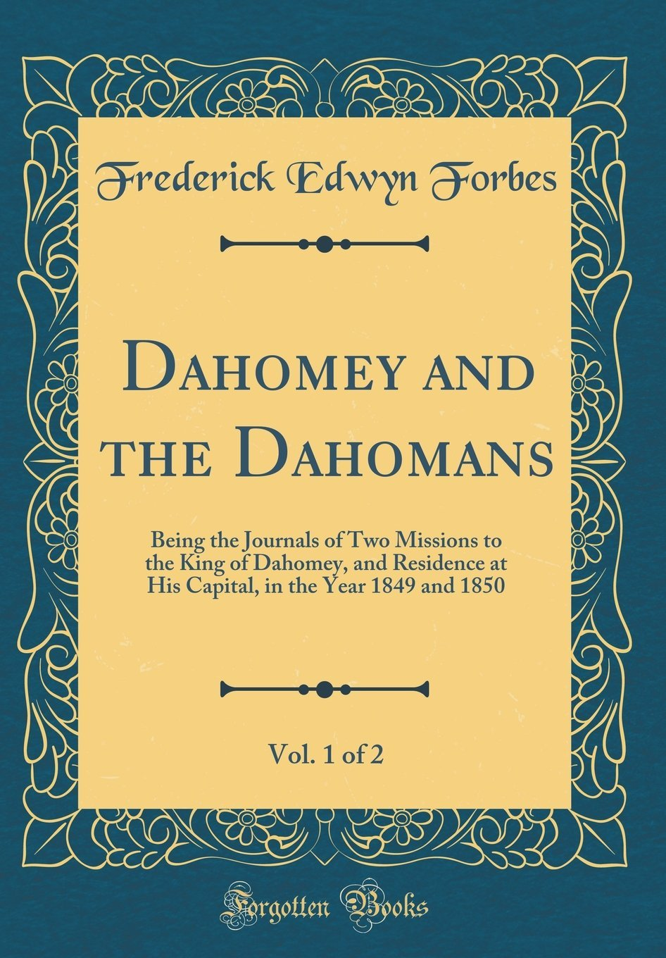Download Dahomey and the Dahomans, Vol. 1 of 2: Being the Journals of Two Missions to the King of Dahomey, and Residence at His Capital, in the Year 1849 and 1850 (Classic Reprint) ebook