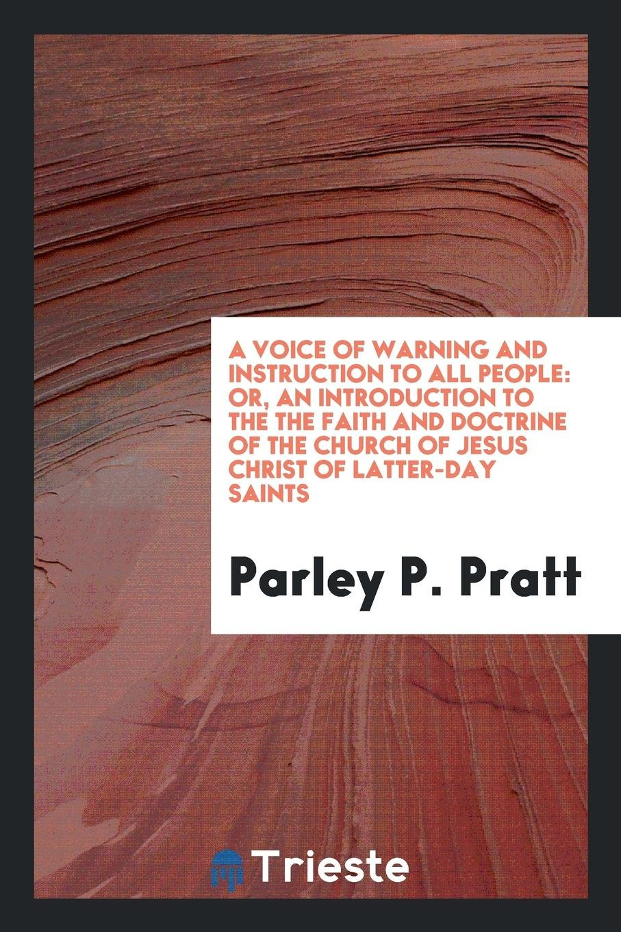 Read Online A Voice of Warning and Instruction to All People: Or, an Introduction to the the Faith and Doctrine of the Church of Jesus Christ of Latter-Day Saints pdf