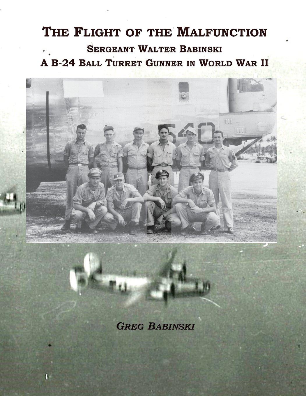 The Flight of the Malfunction: Sergeant Walter Babinski - A B-24 Ball Turret Gunner in WWII PDF