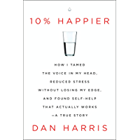 10% Happier: How I Tamed the Voice in My Head, Reduced Stress Without Losing My Edge, and Found Self-Help That Actually Works--A True Story (English Edition)