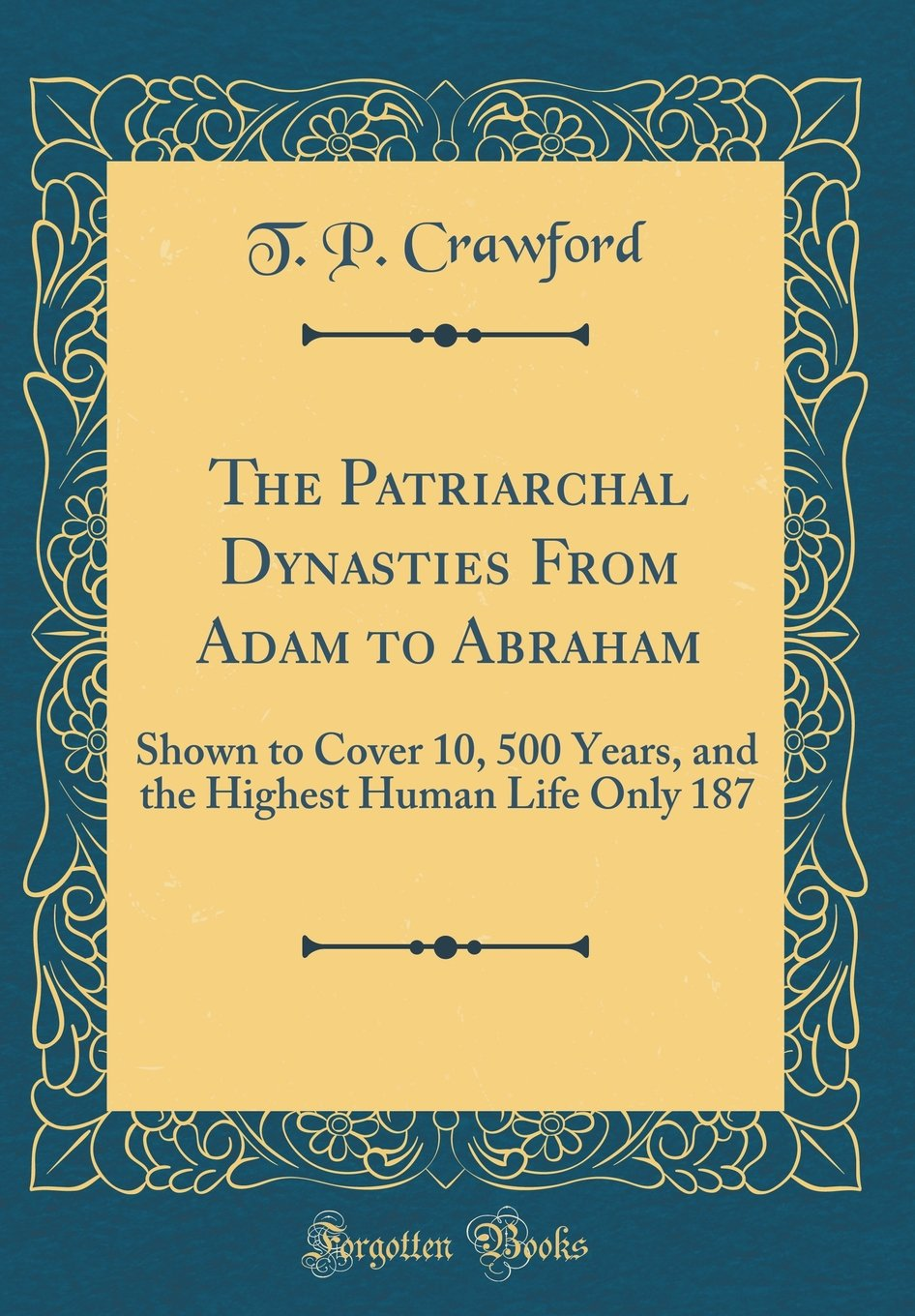 Download The Patriarchal Dynasties From Adam to Abraham: Shown to Cover 10, 500 Years, and the Highest Human Life Only 187 (Classic Reprint) PDF