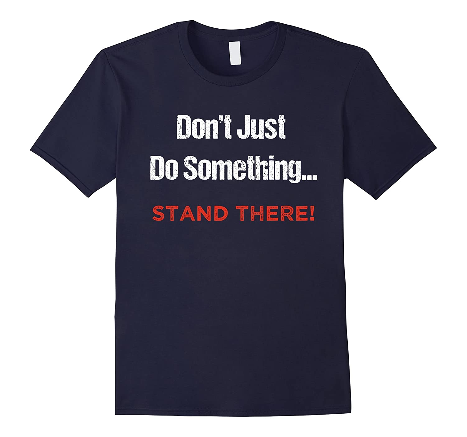 Don't Just Do Something, Stand There! |Funny TectoGizmo Tees-T-Shirt